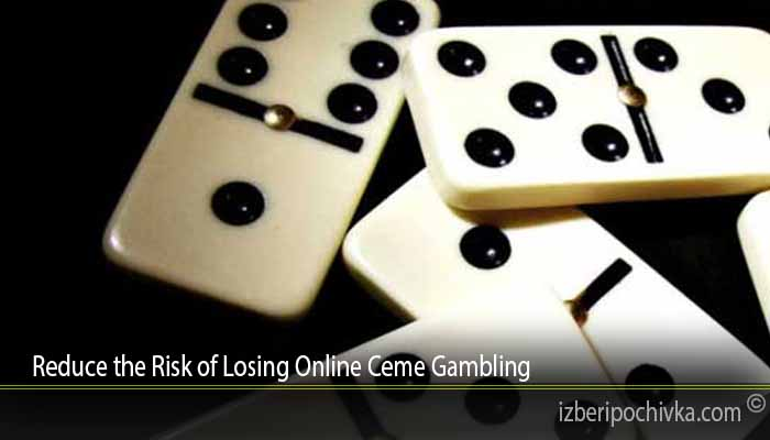 Reduce the Risk of Losing Online Ceme Gambling